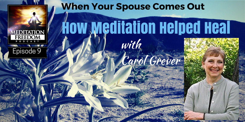 MF 9 Carol Grever – When Your Spouse Comes Out – How Meditation Helped Heal