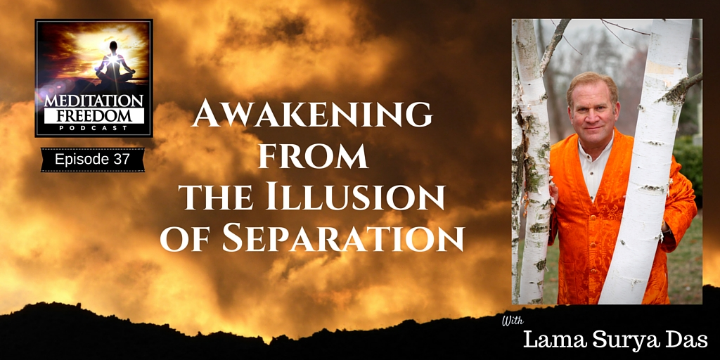 MF 37 – Awakening from the Illusion of Separation with Lama Surya Das