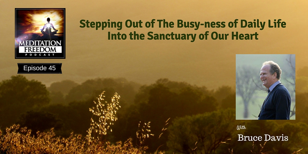 MF 45 – Stepping Out of The Busy-ness of Daily Life Into The Sanctuary of Our Heart with Bruce Davis