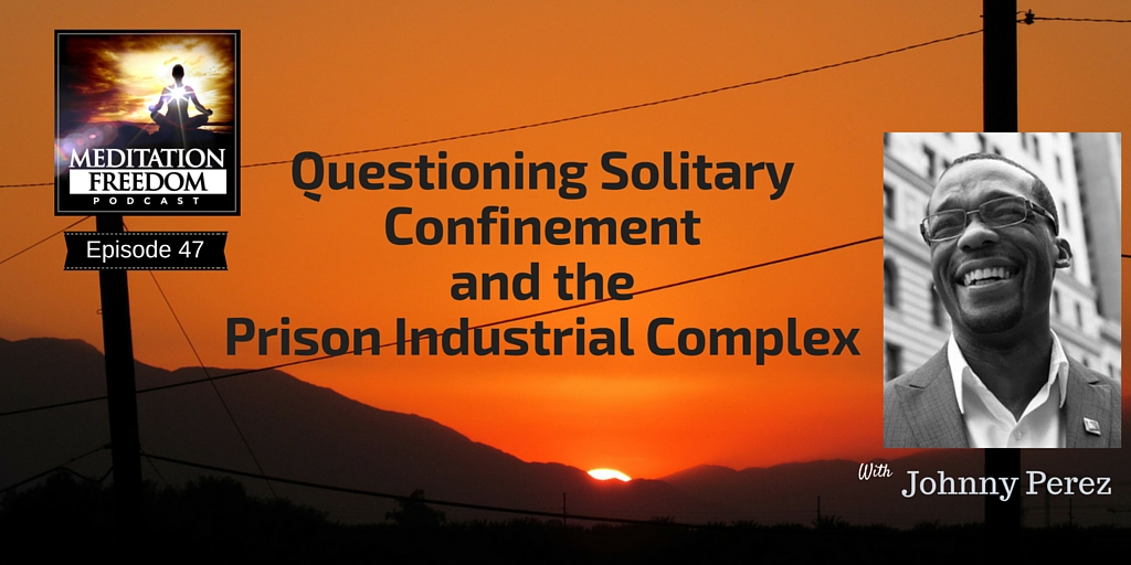 MF 47 – Questioning solitary confinement and the Prison Industrial Complex with Johnny Perez